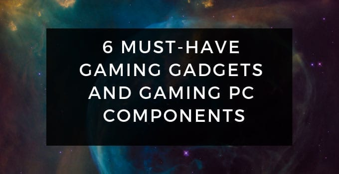 6 Must-Have Gaming Gadgets and Gaming PC Components