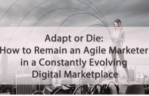 Adapt or Die: How to Remain an Agile Marketer in a Constantly Evolving Digital Marketplace